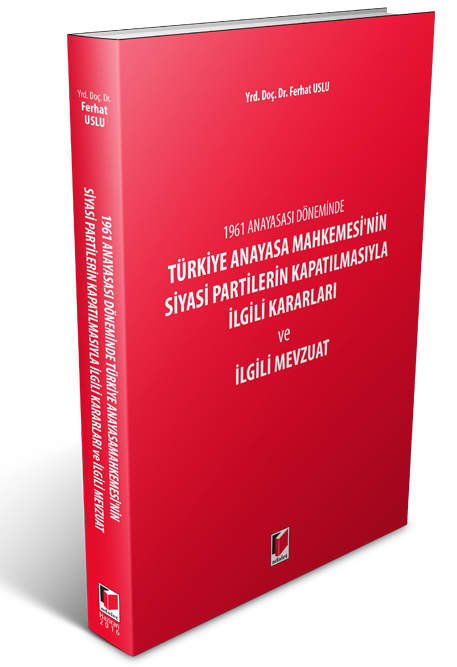 Türkiye Anayasa Mahkemesi'nin Siyasi Partilerin Kapatılmasıyla İlgili Kararları ve İlgili Mevzuat