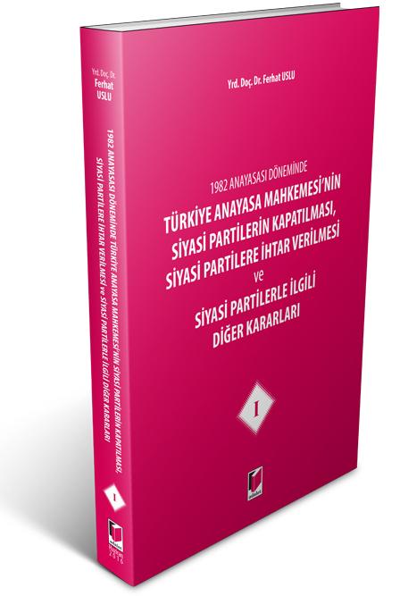 Türkiye Anayasa Mahkemesi'nin Siyasi Partilerin Kapatılması, Siyasi Partilere İhtar Verilmesi ve Siyasi Partilerle İlgili Diğer Kararları I