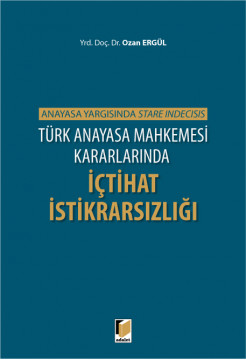 Türk Anayasa Mahkemesi Kararlarında İçtihat İstikrarsızlığı