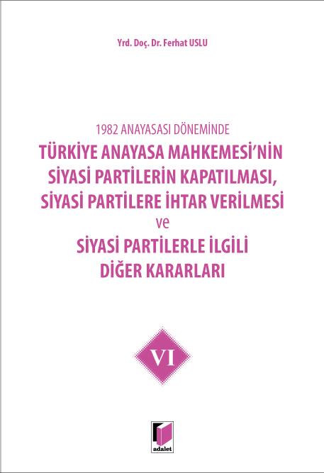 Türkiye Anayasa Mahkemesi'nin Siyasi Partilerin Kapatılması, Siyasi Partilere İhtar Verilmesi ve Siyasi Partilerle İlgili Diğer Kararları VI