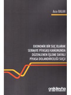 Ekonomik Bir Suç Olarak Sermaye Piyasası Kanununda Düzenlenen İşleme Dayalı Piyasa Dolandırıcılığı Suçu