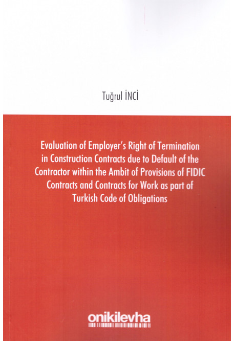 Evaluation of Employer's Right of Termination in Construction Contracts Due to Default of The Contractor Within The Ambit of Provisions of Fidic Contracts And Contracts For Work as Part of Turkish Code of Obligations