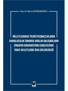 Milletlerarası Ticari Uyuşmazlıklarda Arabuluculuk Sonunda Varılan Anlaşmaların Singapur Konvansiyonu Çerçevesinde Taraf Devletlerde İcra Edilebilirliği