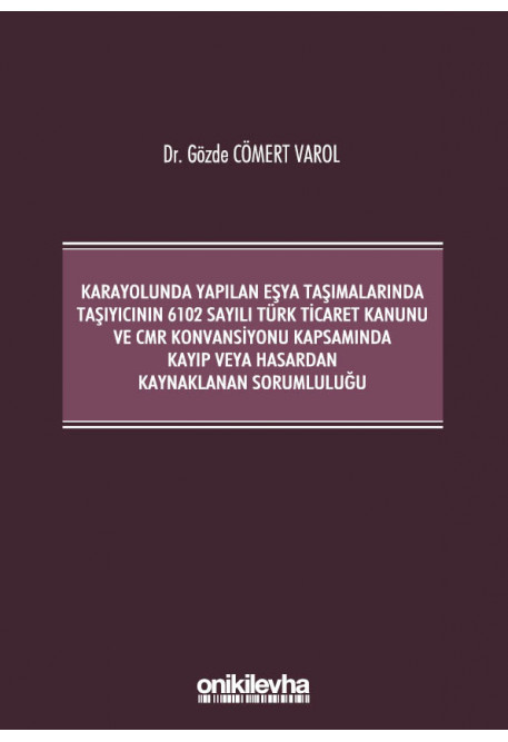 Karayolunda Yapılan Eşya Taşımalarında Taşıyıcının 6102 Sayılı Türk Ticaret Kanunu ve CMR Konvansiyonu Kapsamında Kayıp veya Hasardan Kaynaklanan Sorumluluğu